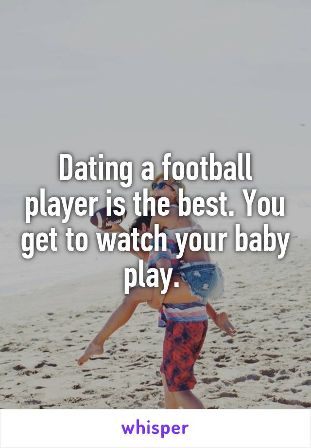Dating a football player is the best. You get to watch your baby play.