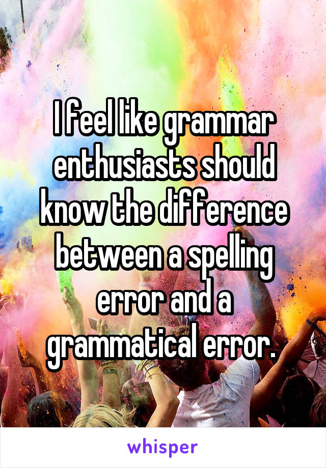 I feel like grammar enthusiasts should know the difference between a spelling error and a grammatical error.