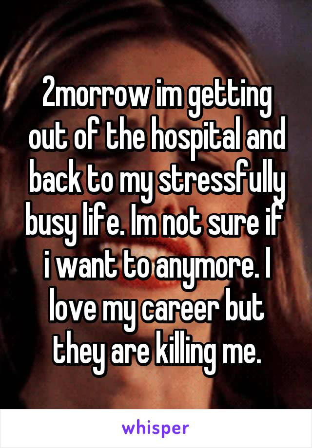 2morrow im getting out of the hospital and back to my stressfully busy life. Im not sure if  i want to anymore. I love my career but they are killing me.