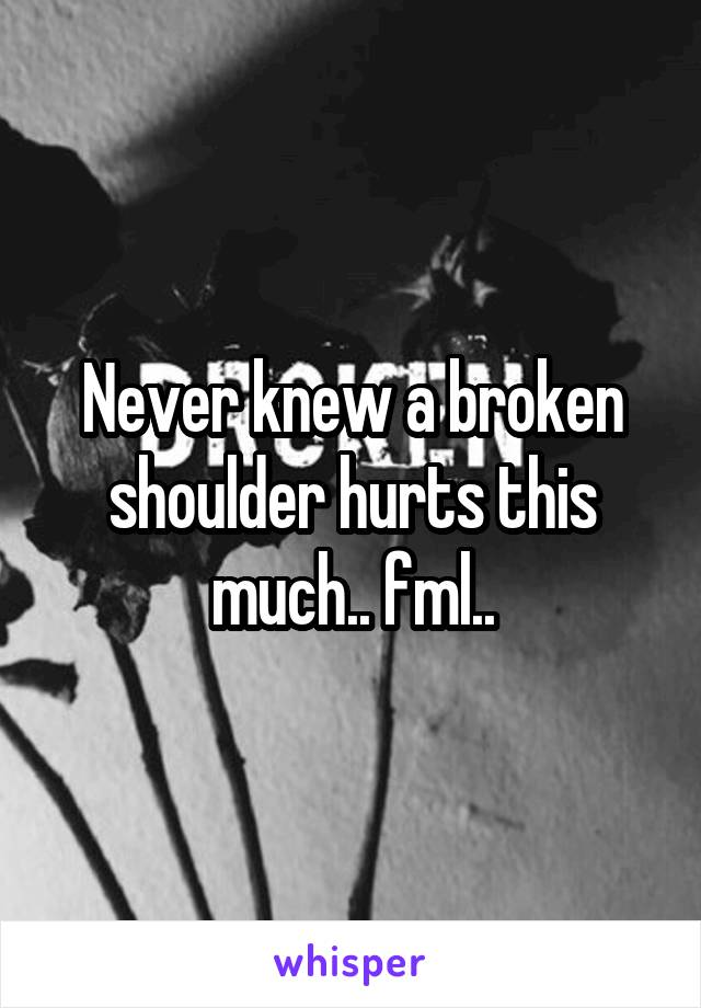 Never knew a broken shoulder hurts this much.. fml..