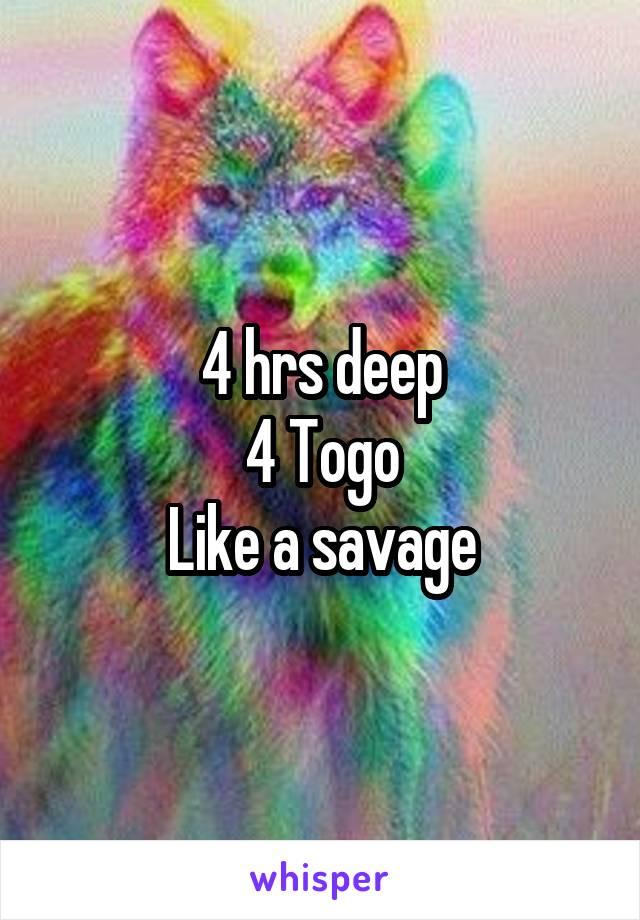 4 hrs deep 4 Togo Like a savage