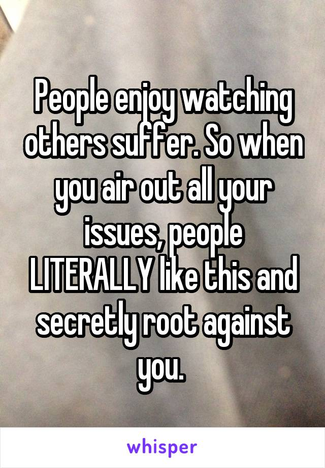 People enjoy watching others suffer. So when you air out all your issues, people LITERALLY like this and secretly root against you.
