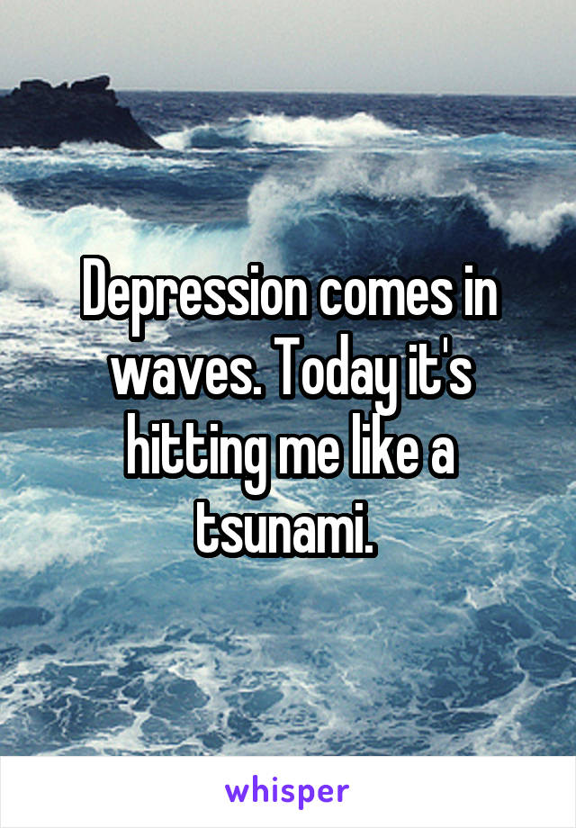 Depression comes in waves. Today it's hitting me like a tsunami.