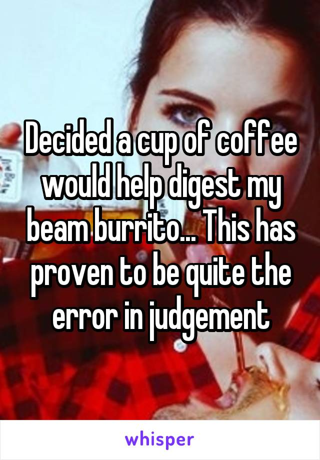 Decided a cup of coffee would help digest my beam burrito... This has proven to be quite the error in judgement