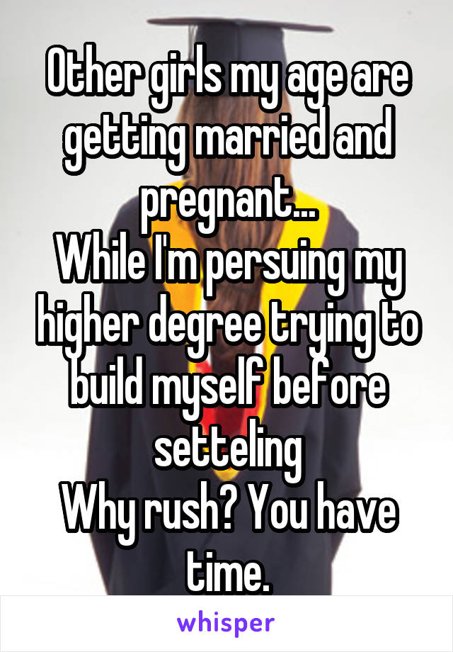 Other girls my age are getting married and pregnant... While I'm persuing my higher degree trying to build myself before setteling Why rush? You have time.