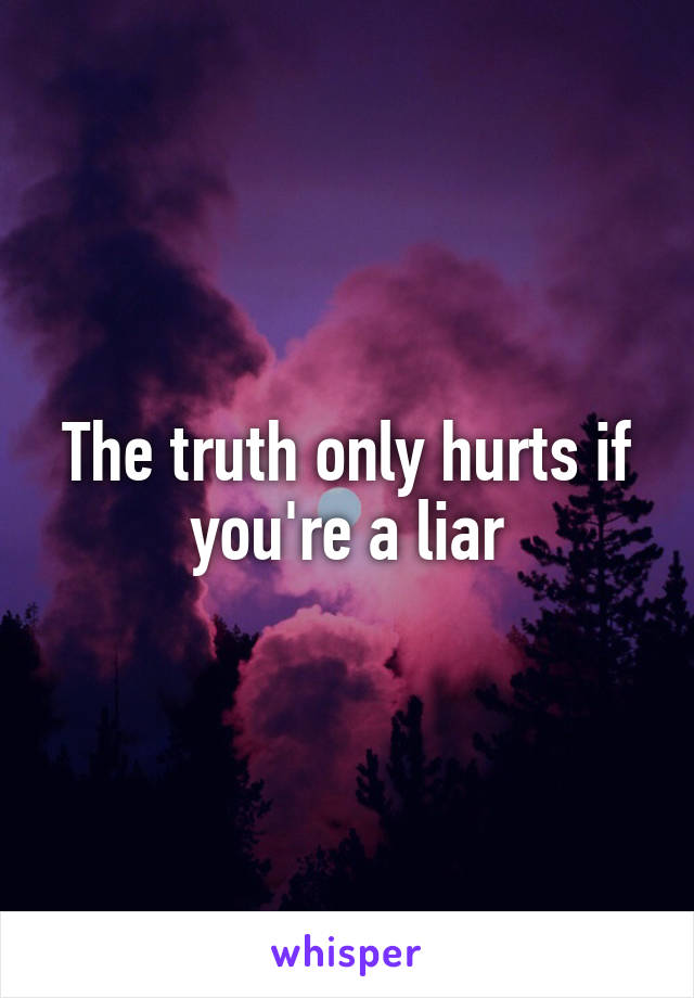 The truth only hurts if you're a liar
