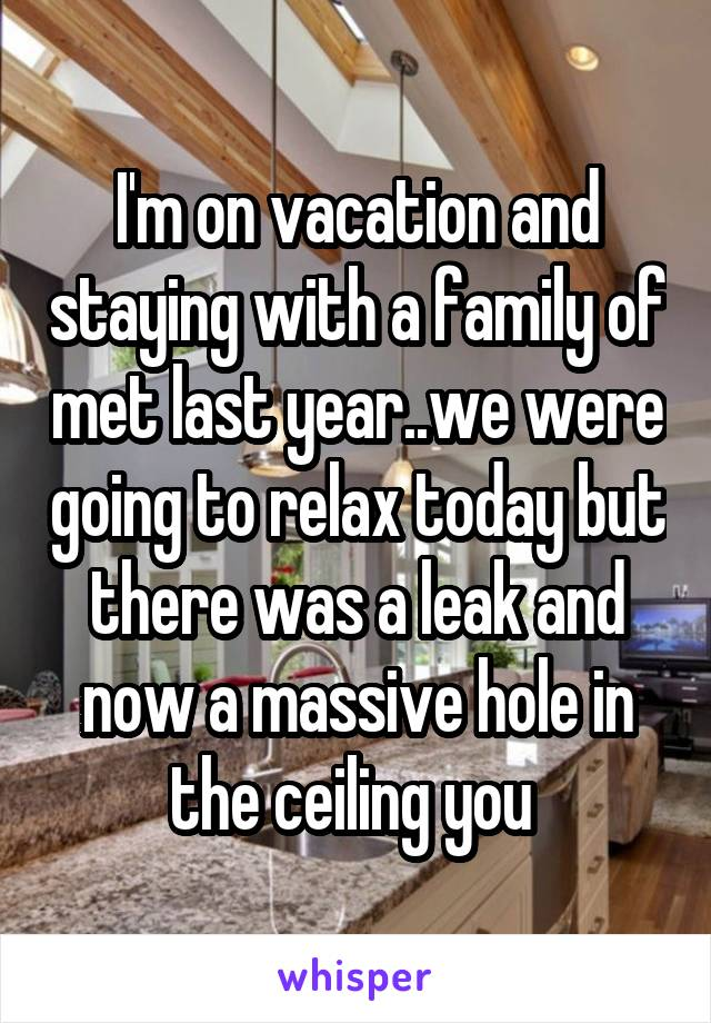 I'm on vacation and staying with a family of met last year..we were going to relax today but there was a leak and now a massive hole in the ceiling you