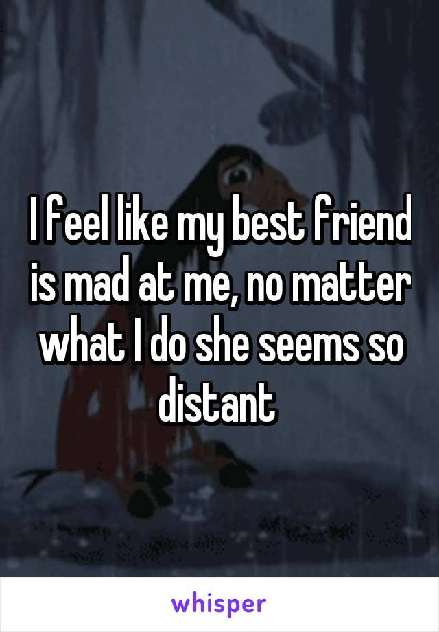I feel like my best friend is mad at me, no matter what I do she seems so distant