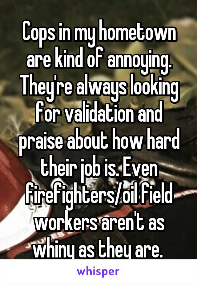 Cops in my hometown are kind of annoying. They're always looking for validation and praise about how hard their job is. Even firefighters/oil field workers aren't as whiny as they are.