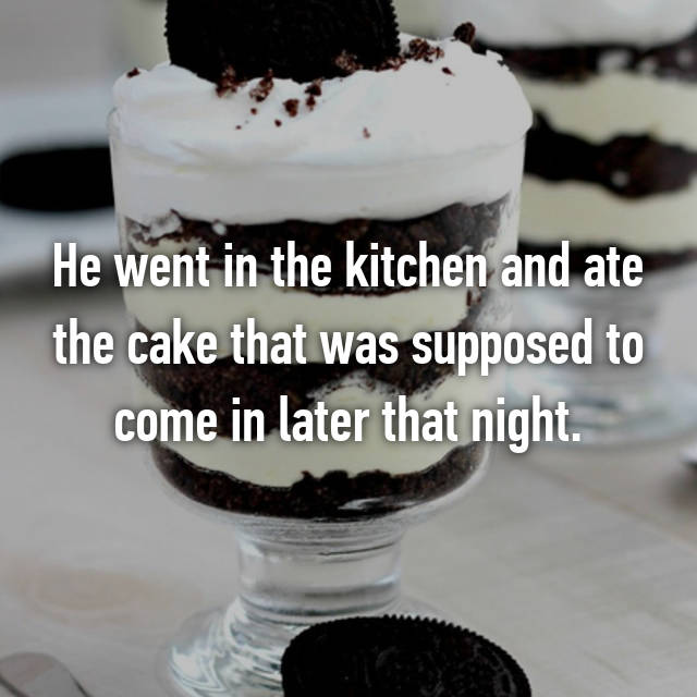 He went in the kitchen and ate the cake that was supposed to come in later that night.