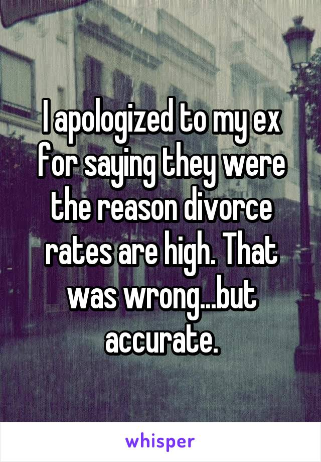 I apologized to my ex for saying they were the reason divorce rates are high. That was wrong...but accurate.