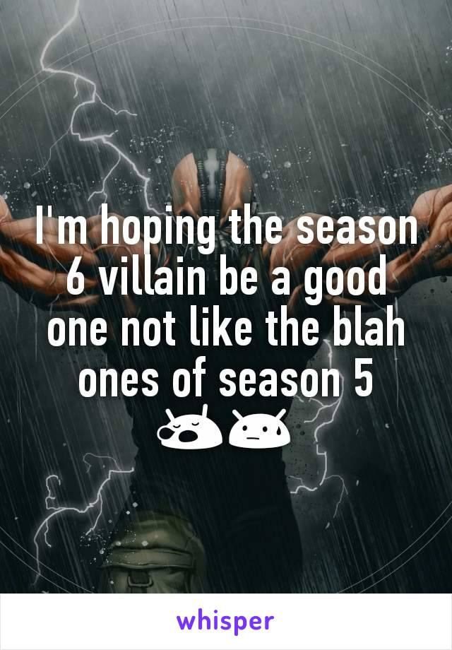 I'm hoping the season 6 villain be a good one not like the blah ones of season 5 😪😓