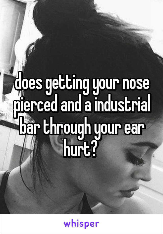 does getting your nose pierced and a industrial bar through your ear hurt?