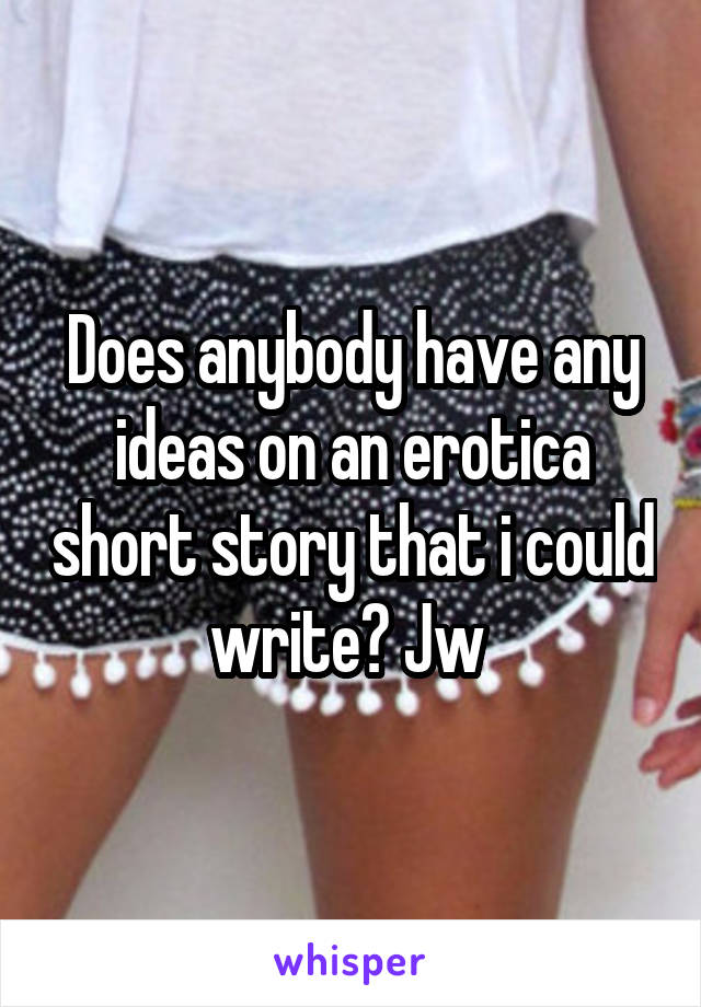 Does anybody have any ideas on an erotica short story that i could write? Jw