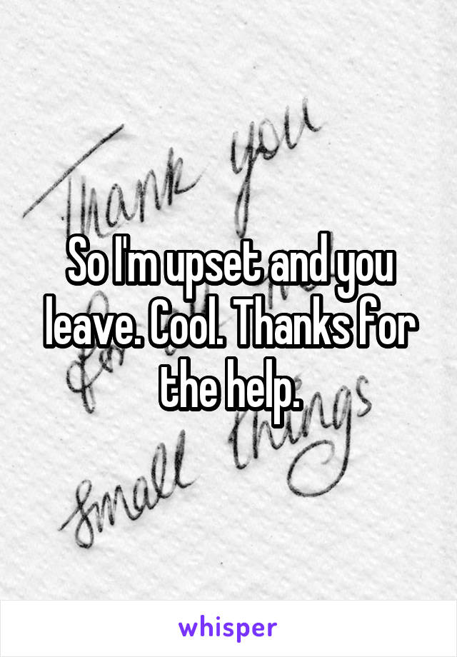 So I'm upset and you leave. Cool. Thanks for the help.