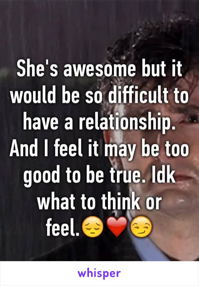 She's awesome but it would be so difficult to have a relationship. And I feel it may be too good to be true. Idk what to think or feel.😔❤️😏