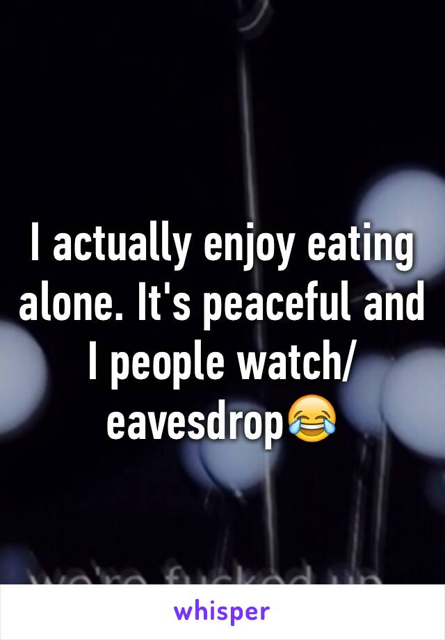 I actually enjoy eating alone. It's peaceful and I people watch/eavesdrop😂
