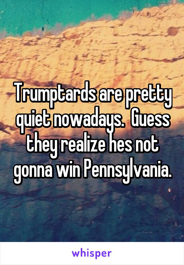 Trumptards are pretty quiet nowadays.  Guess they realize hes not gonna win Pennsylvania.
