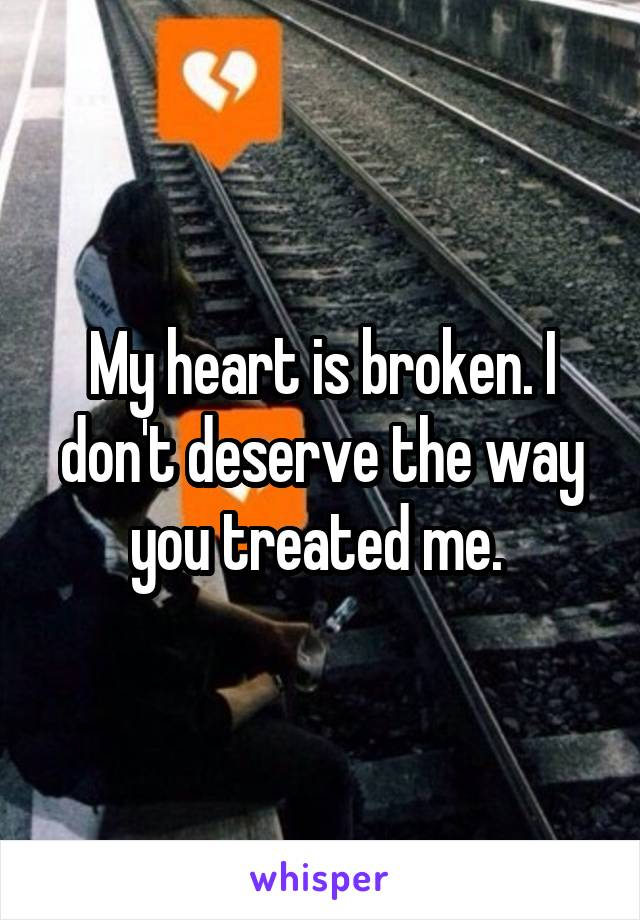 My heart is broken. I don't deserve the way you treated me.