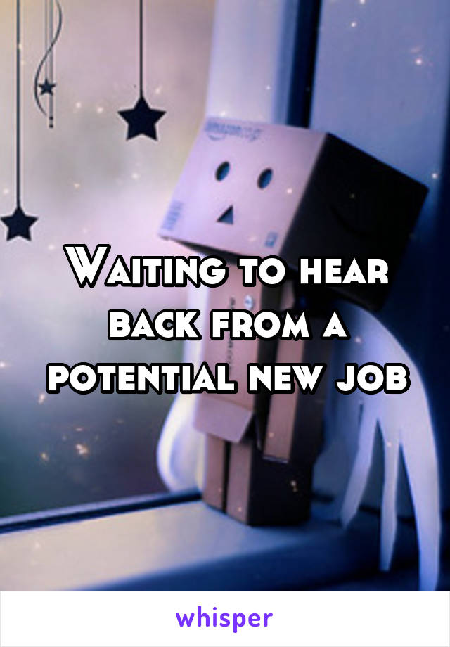 Waiting to hear back from a potential new job