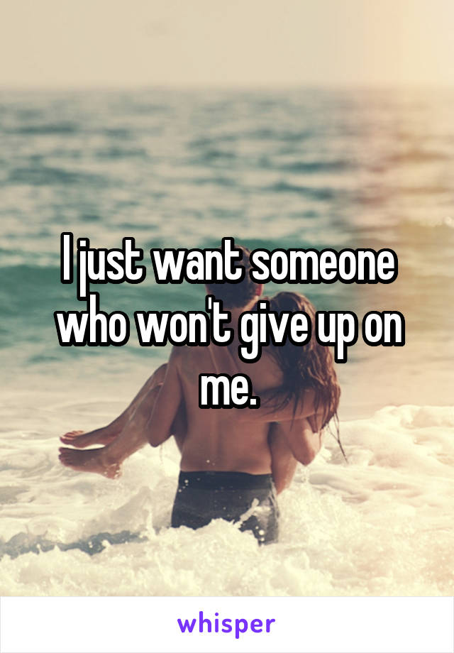 I just want someone who won't give up on me.