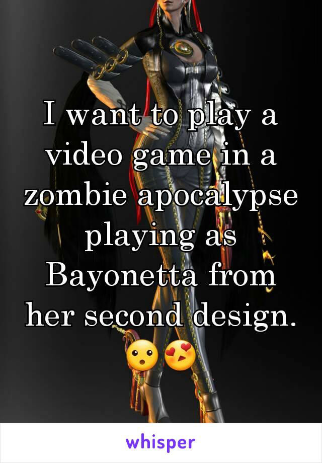 I want to play a video game in a zombie apocalypse playing as Bayonetta from her second design.  😮😍
