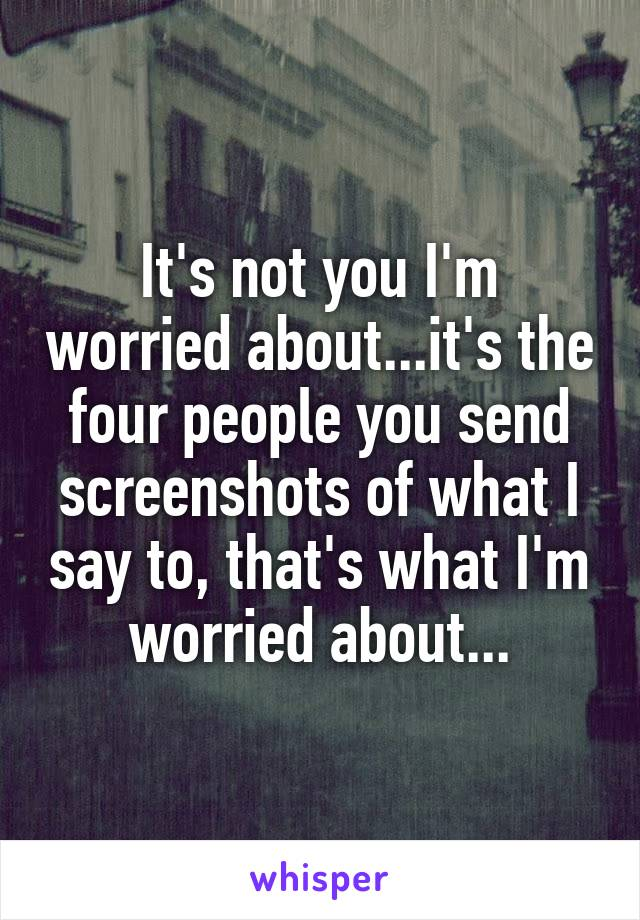 It's not you I'm worried about...it's the four people you send screenshots of what I say to, that's what I'm worried about...