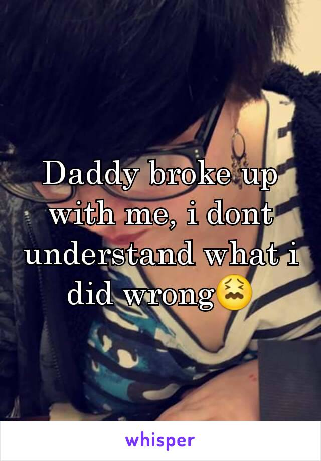 Daddy broke up with me, i dont understand what i did wrong😖