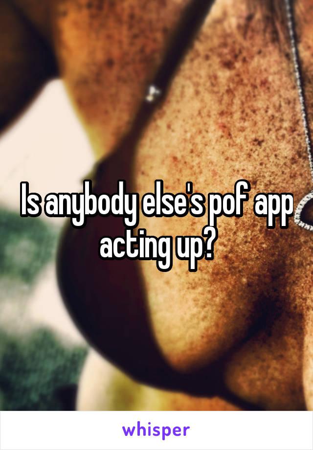 Is anybody else's pof app acting up?