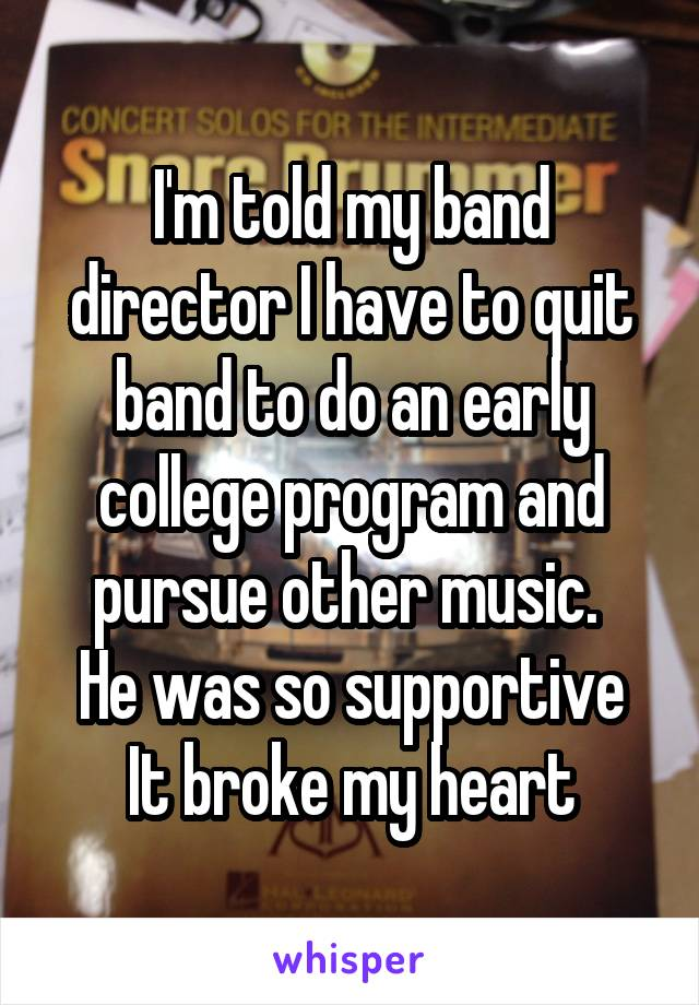 I'm told my band director I have to quit band to do an early college program and pursue other music.  He was so supportive It broke my heart