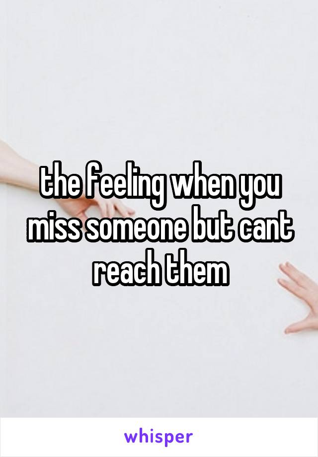 the feeling when you miss someone but cant reach them
