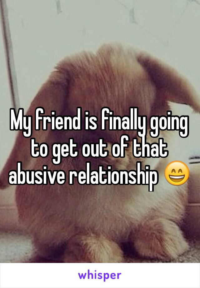 My friend is finally going to get out of that abusive relationship 😄