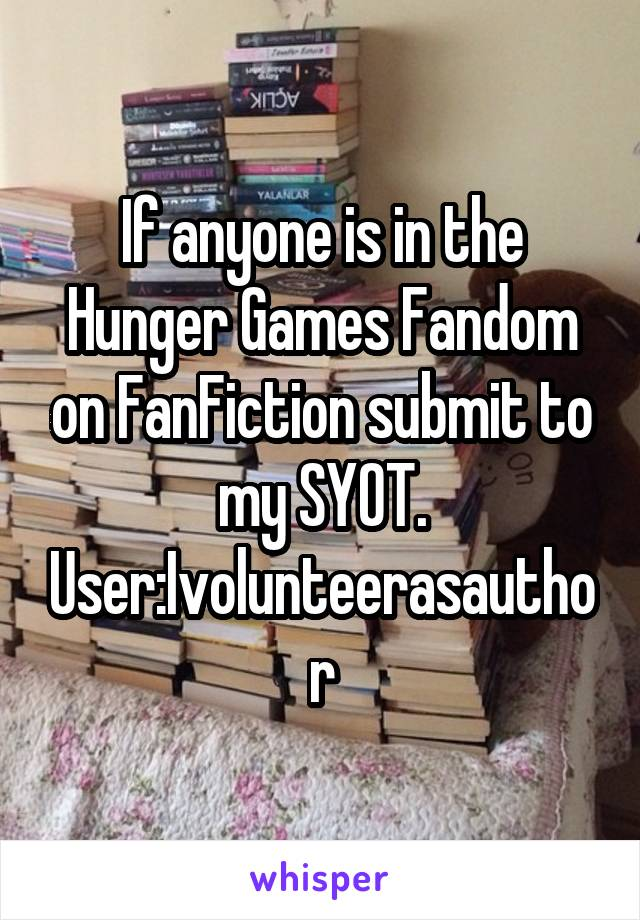If anyone is in the Hunger Games Fandom on FanFiction submit to my SYOT. User:Ivolunteerasauthor