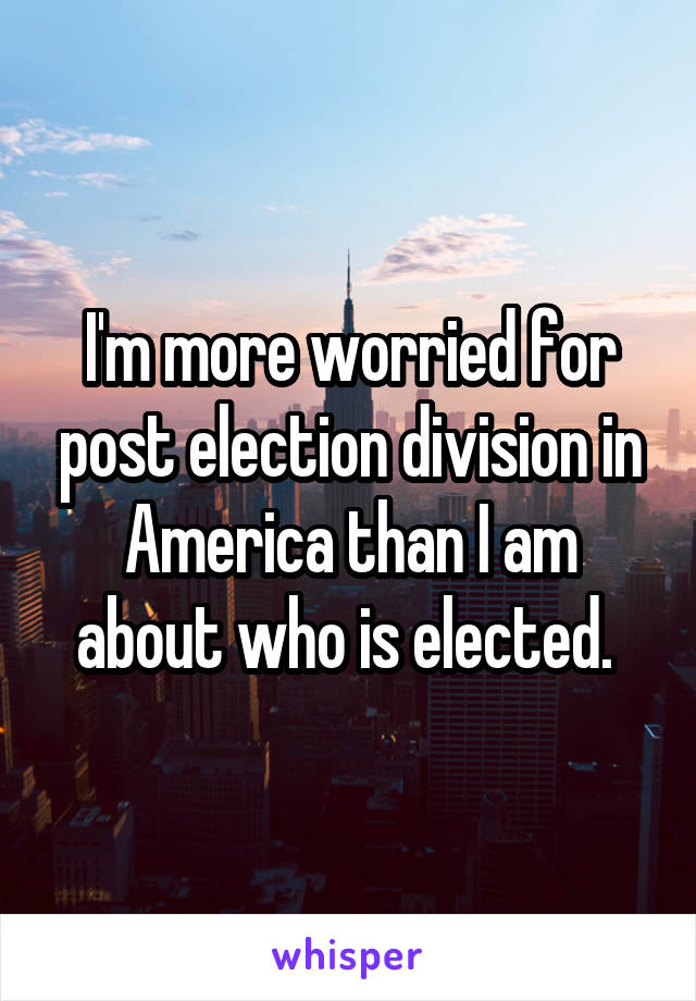 I'm more worried for post election division in America than I am about who is elected.