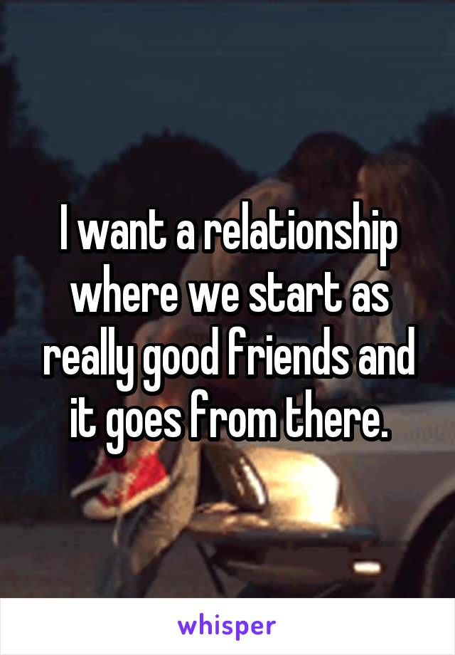 I want a relationship where we start as really good friends and it goes from there.