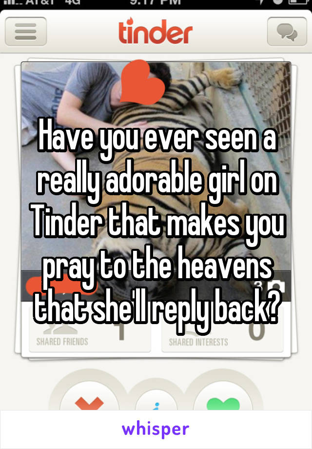 Have you ever seen a really adorable girl on Tinder that makes you pray to the heavens that she'll reply back?