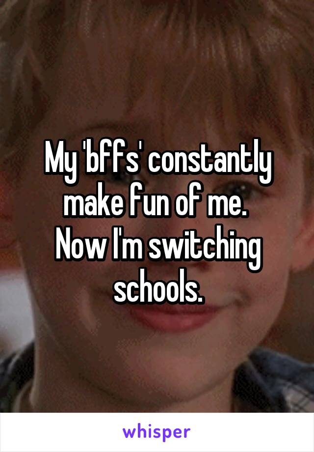 My 'bffs' constantly make fun of me.  Now I'm switching schools.
