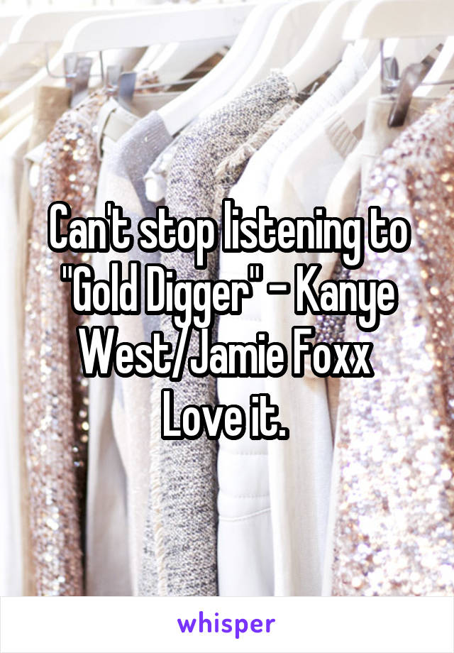 """Can't stop listening to """"Gold Digger"""" - Kanye West/Jamie Foxx  Love it."""