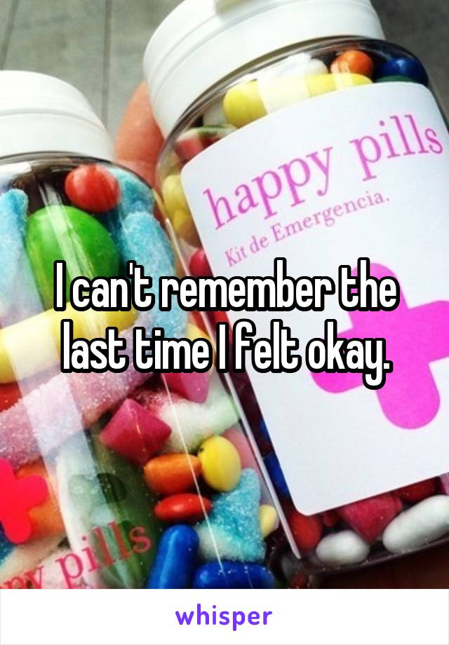 I can't remember the last time I felt okay.