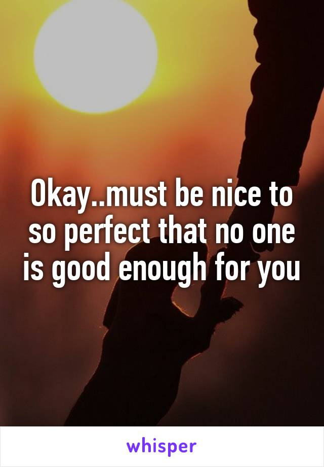 Okay..must be nice to so perfect that no one is good enough for you