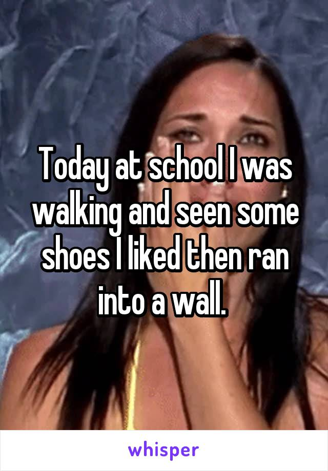 Today at school I was walking and seen some shoes I liked then ran into a wall.