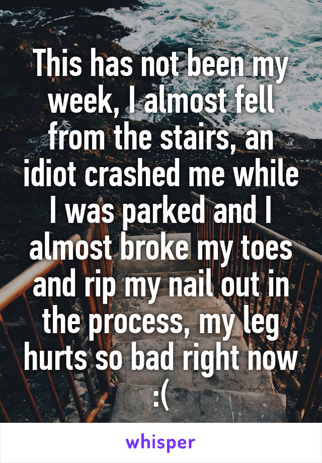 This has not been my week, I almost fell from the stairs, an idiot crashed me while I was parked and I almost broke my toes and rip my nail out in the process, my leg hurts so bad right now :(
