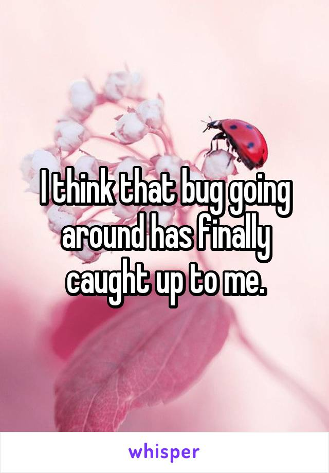 I think that bug going around has finally caught up to me.