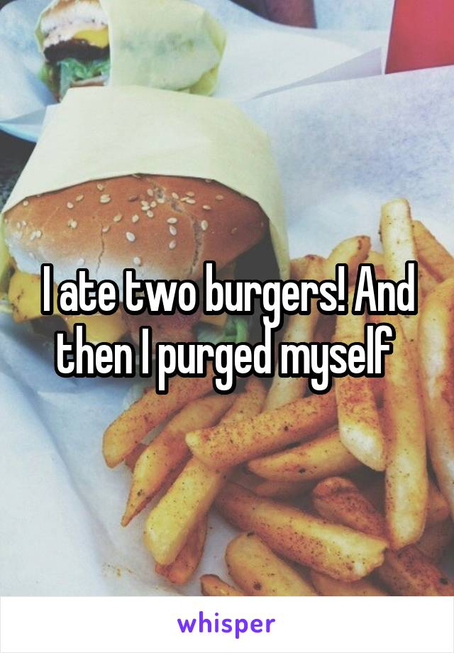I ate two burgers! And then I purged myself