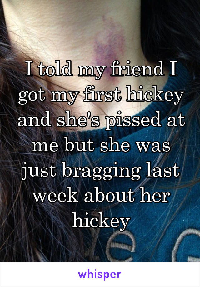 I told my friend I got my first hickey and she's pissed at me but she was just bragging last week about her hickey