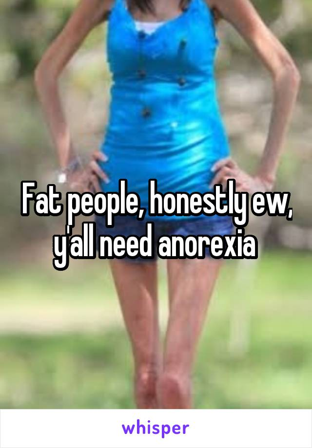 Fat people, honestly ew, y'all need anorexia