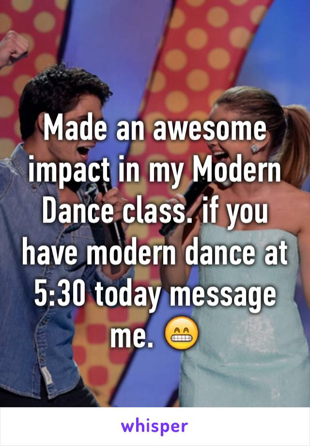 Made an awesome impact in my Modern Dance class. if you have modern dance at 5:30 today message me. 😁