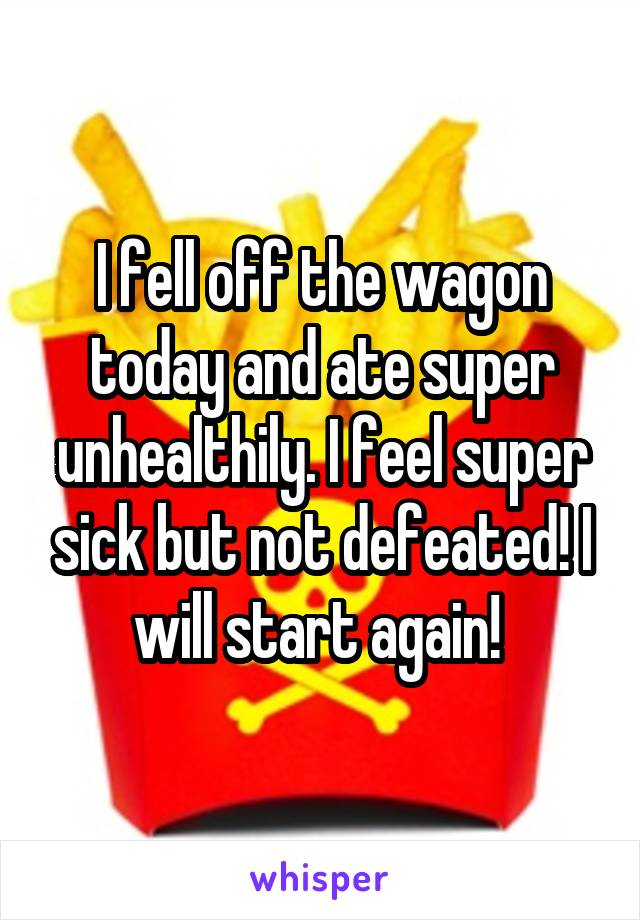 I fell off the wagon today and ate super unhealthily. I feel super sick but not defeated! I will start again!