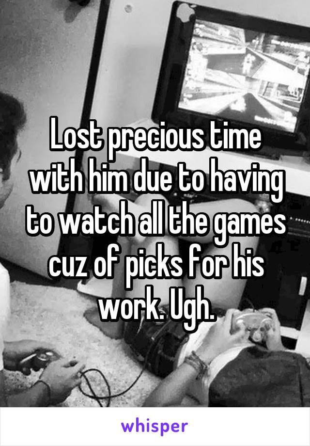 Lost precious time with him due to having to watch all the games cuz of picks for his work. Ugh.