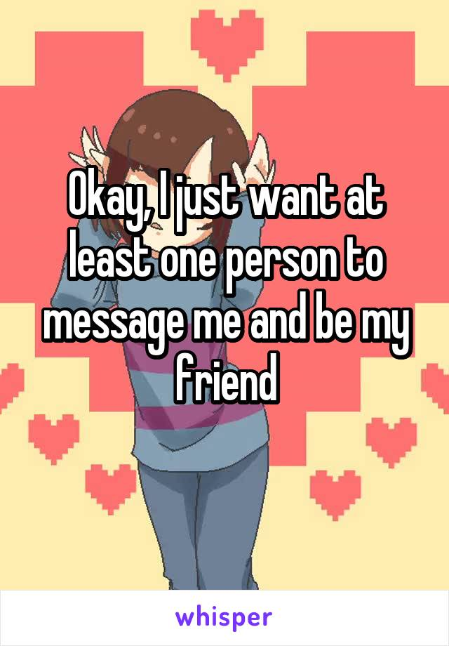 Okay, I just want at least one person to message me and be my friend